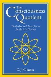 The Consciousness Quotient: Leadership and Social Justice for the 21st Century ebook by C. J. Cloutier