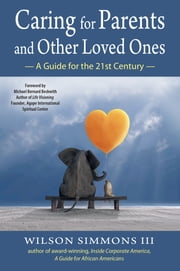 Caring for Parents and Other Loved Ones - A Guide for the 21st Century ebook by Wilson Simmons III,Michael Bernard Beckwith