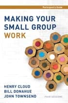 Making Your Small Group Work Participant's Guide ebook by Henry Cloud,Bill Donahue