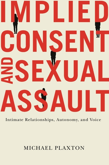 Implied Consent and Sexual Assault - Intimate Relationships, Autonomy, and Voice ebook by Michael Plaxton