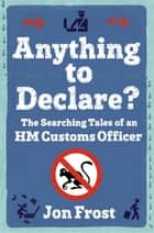 Anything to Declare? - The Searching Tales of an HM Customs Officer ebook by Jon Frost