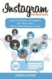 Instagram For Beginners - Learn The Basics of Instagram, Get More Likes, Attract New Followers Guide ebook by Joseph Joyner
