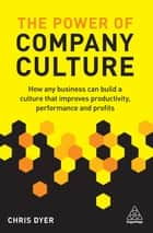 The Power of Company Culture - How any business can build a culture that improves productivity, performance and profits ebook by Chris Dyer