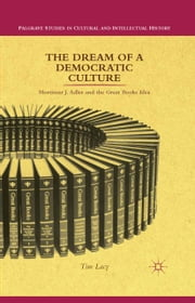 The Dream of a Democratic Culture - Mortimer J. Adler and the Great Books Idea ebook by T. Lacy