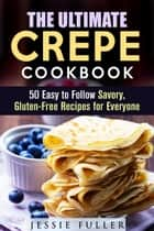 The Ultimate Crepe Cookbook: 50 Easy to Follow Savory, Gluten-Free Recipes for Everyone - Healthy Desserts ebook by Jessie Fuller