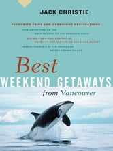 Best Weekend Getaways from Vancouver - Favourite Trips and Overnight Destinations ebook by Jack Christie