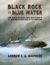 Black Rock and Blue Water - The Wreck of the Royal Mail Ship Rhone in St. Narciso's Hurricane of October 1867 ebook by Andrew C. Jampoler