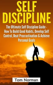 Self Discipline: The Ultimate Self Discipline Guide - How To Build Good Habits, Develop Self Control, Beat Procrastination & Achieve Personal Goals ebook by Tom Norman