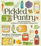 The Pickled Pantry - From Apples to Zucchini, 150 Recipes for Pickles, Relishes, Chutneys & More ebook by Andrea Chesman