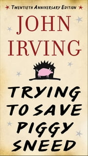 Trying to Save Piggy Sneed - 20th Anniversary Edition ebook by John Irving,Susan Cheever