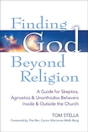 Finding God Beyond Religion - A Guide for Skeptics, Agnostics & Unorthodox Believers Inside & Outside the Church ebook by Tom Stella,The Rev. Canon Marianne Wells Borg