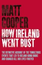 How Ireland Really Went Bust ebook by Matt Cooper