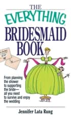 The Everything Bridesmaid Book - From Planning the Shower to Supporting the Bride, All You Need to Survive and Enjoy the Wedding ebook by Jennifer Lata Rung