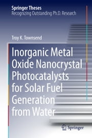 Inorganic Metal Oxide Nanocrystal Photocatalysts for Solar Fuel Generation from Water ebook by Troy K. Townsend
