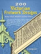 200 Victorian Fretwork Designs - Borders, Panels, Medallions and Other Patterns ebook by A. Sanguineti