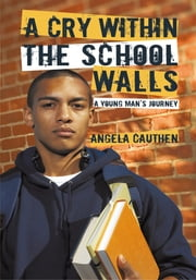 A Cry Within The School Walls - A Young Man's Journey ebook by Angela Cauthen
