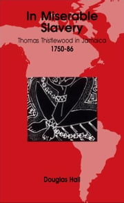 In Miserable Slavery: Thomas Thistlewood in Jamaica, 1750-86 ebook by Douglas Hall