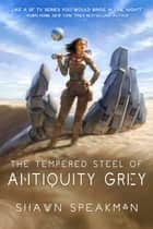 The Tempered Steel of Antiquity Grey ebook by Shawn Speakman