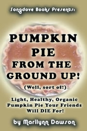 Pumpkin Pie from the Ground Up! (Well, Almost!) - Light, Healthy, Organic Pumpkin Pie Your Friends Will DIE for! ebook by Ms. Marilynn Dawson