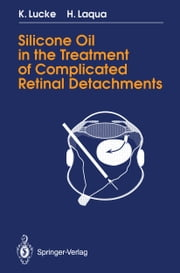 Silicone Oil in the Treatment of Complicated Retinal Detachments - Techniques, Results, and Complications ebook by Klaus Lucke,Horst Laqua