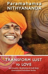 Transform Lust to Love (Spirituality, Meditation & Self Help Guaranteed Solutions Series) ebook by Paramahamsa Nithyananda