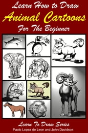 Learn How to Draw Animal Cartoons For the Beginner ebook by Paolo Lopez de Leon,John Davidson