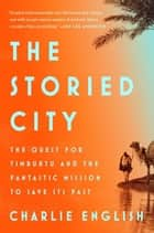 The Storied City - The Quest for Timbuktu and the Fantastic Mission to Save Its Past ebook by Charlie English