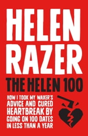 The Helen 100 - How I took my waxer's advice and cured heartbreak by going on 100 dates in less than a year ebook by Helen Razer