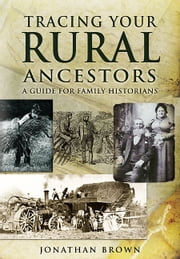 Tracing Your Rural Ancestors - A Guide For Family Historians ebook by Jonathan  Brown