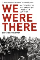 We Were There: An Eyewitness History of the Twentieth Century ebook by Robert Fox