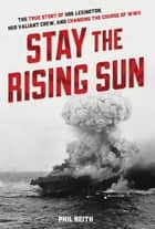 Stay the Rising Sun - The True Story of USS Lexington, Her Valiant Crew, and Changing the Course of World War II ebook by