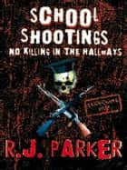 School Shootings - No Killings In The Hallways - Serial Killers True Crime ebook by RJ Parker