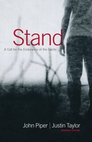 Stand - A Call for the Endurance of the Saints ebook by John Piper,Jerry Bridges,Randy Alcorn,Helen Roseveare,John Piper,John MacArthur,John Piper,Justin Taylor