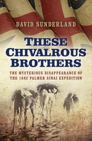 These Chivalrous Brothers - The Mysterious Disappearance of the 1882 Palmer Sinai Expedition ebook by David Sunderland