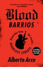 Blood Barrios - Dispatches from the World's Deadliest Streets ebook by Alberto Arce, John Washington, Daniela Ugaz