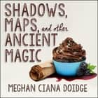 Shadows, Maps, and Other Ancient Magic audiobook by Meghan Ciana Doidge