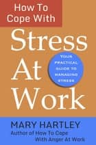 How To Cope With Stress At Work ebook by Mary Hartley
