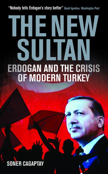The New Sultan - Erdogan and the Crisis of Modern Turkey ebook by Soner Cagaptay