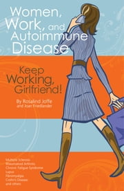 Women, Work, and Autoimmune Disease - Keep Working, Girlfriend! ebook by Rosalind Joffe, MEd,Joan Friedlander,Joan Friedlander,Rosalind Joffe