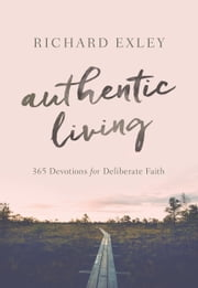 Authentic Living - 365 Devotions for Deliberate Faith ebook by Richard Exley