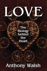 Love - The Biology behind the Heart ebook by Anthony Walsh