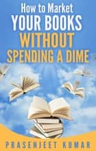 How to Market Your Books WITHOUT SPENDING A DIME ebook by Prasenjeet Kumar