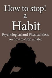 Bad habit, How to stop a Habit - Psychological and Physical ideas on how to drop a bad habit ebook by Brian Wood