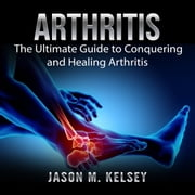 Arthritis: The Ultimate Guide to Conquering and Healing Arthritis audiobook by Jason M. Kelsey