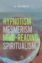 Hypnotism, Mesmerism, Mind-Reading and Spiritualism ebook by A. Alpheus