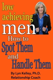 Low Achieving Men: Passives, Wimps and Dreamers: How to Spot Them and Handle Them ebook by Lyn Kelley