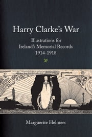 Harry Clarke's War: Illustrations for Ireland's Memorial Records, 1914-1918 ebook by Marguerite Helmers,Nichola Gordon  Bowe,Myles Dungan