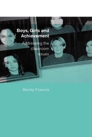 Boys, Girls and Achievement - Addressing the Classroom Issues ebook by Becky Francis