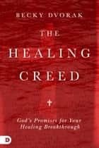The Healing Creed - God's Promises for Your Healing Breakthrough ebook by Becky Dvorak