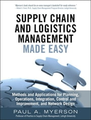 Supply Chain and Logistics Management Made Easy - Methods and Applications for Planning, Operations, Integration, Control and Improvement, and Network Design ebook by Paul A. Myerson